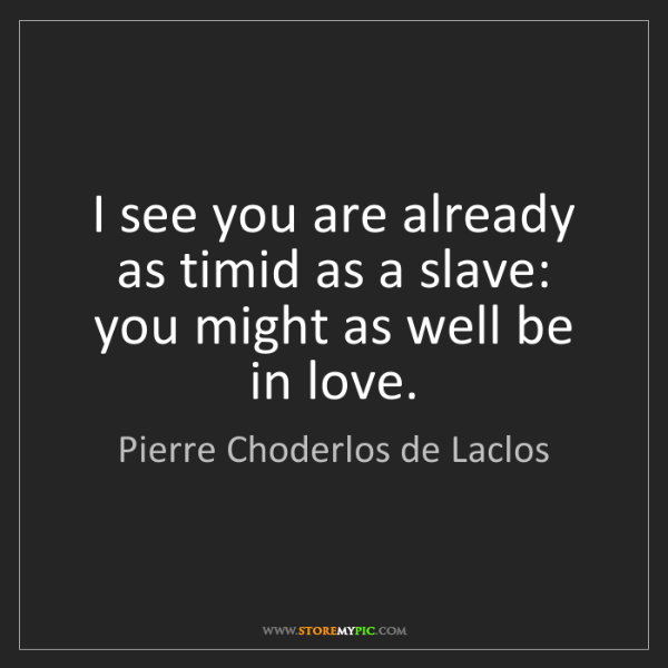 Pierre Choderlos de Laclos: I see you are already as timid as a slave: you might...