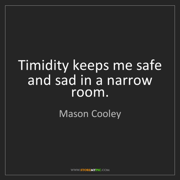 Mason Cooley: Timidity keeps me safe and sad in a narrow room.