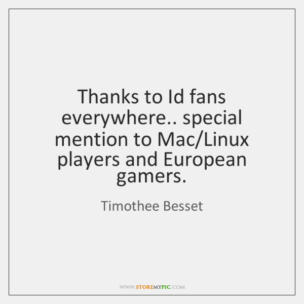 Thanks to Id fans everywhere.. special mention to Mac/Linux players and ...
