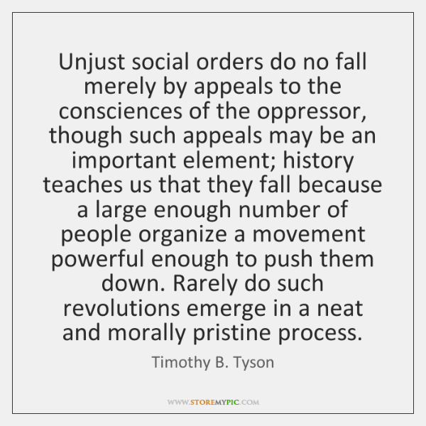 Unjust social orders do no fall merely by appeals to the consciences ...