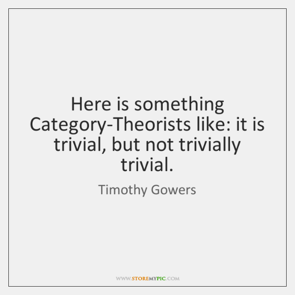 Here is something Category-Theorists like: it is trivial, but not trivially trivial.