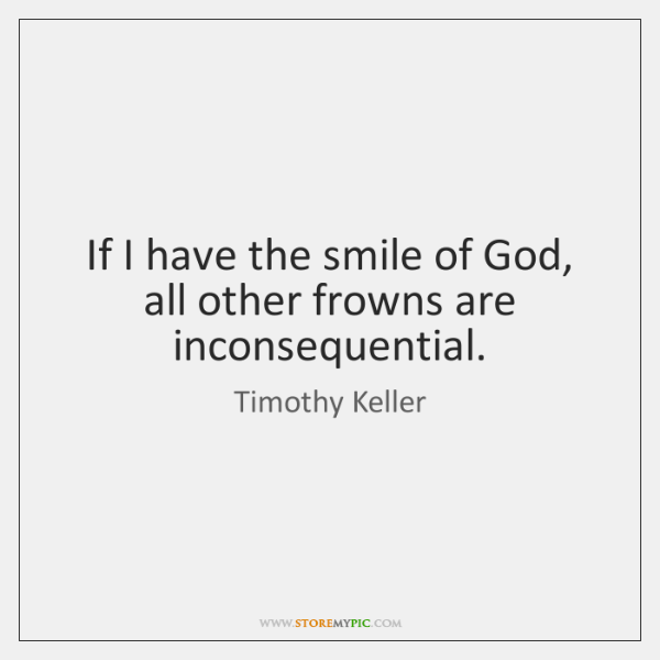 If I have the smile of God, all other frowns are inconsequential.