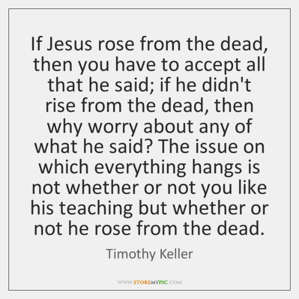 If Jesus rose from the dead, then you have to accept all ...