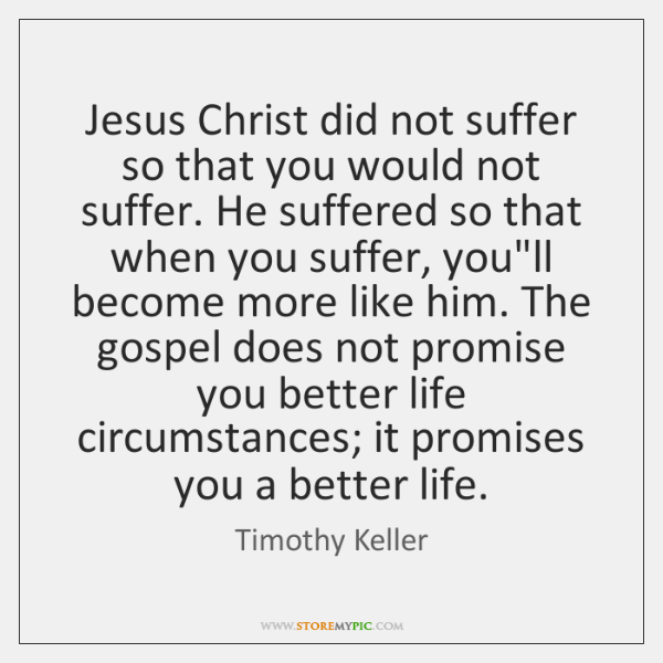 Jesus Christ did not suffer so that you would not suffer. He ...