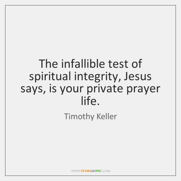 The infallible test of spiritual integrity, Jesus says, is your private prayer ...