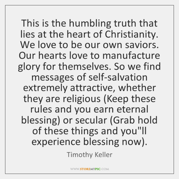 This is the humbling truth that lies at the heart of Christianity. ...