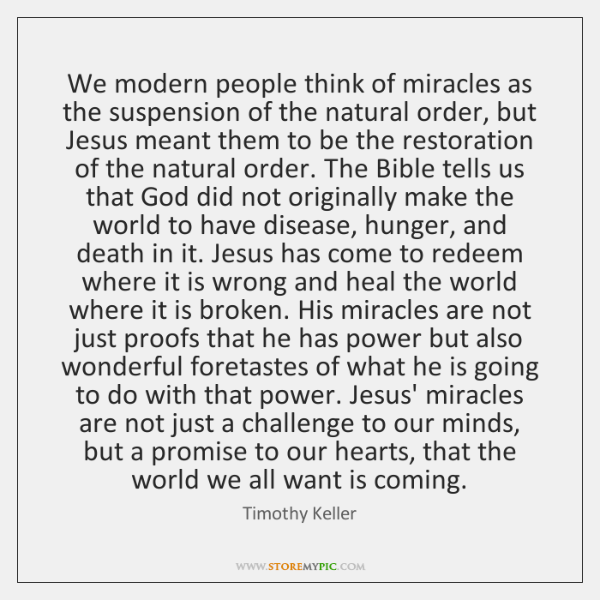 We modern people think of miracles as the suspension of the natural ...