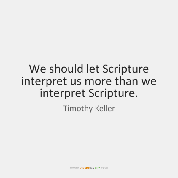 We should let Scripture interpret us more than we interpret Scripture.