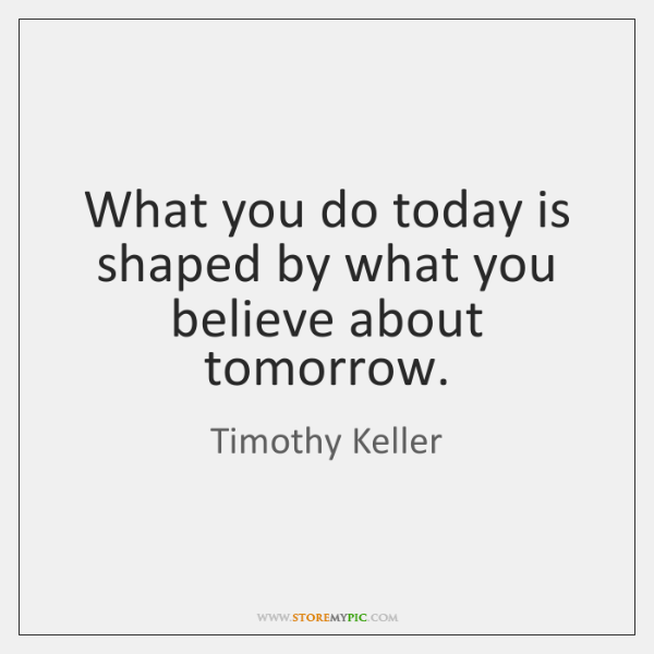 What you do today is shaped by what you believe about tomorrow.
