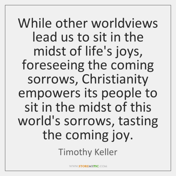 While other worldviews lead us to sit in the midst of life's ...
