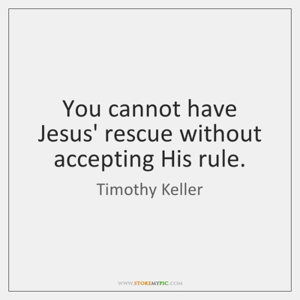 You cannot have Jesus' rescue without accepting His rule.