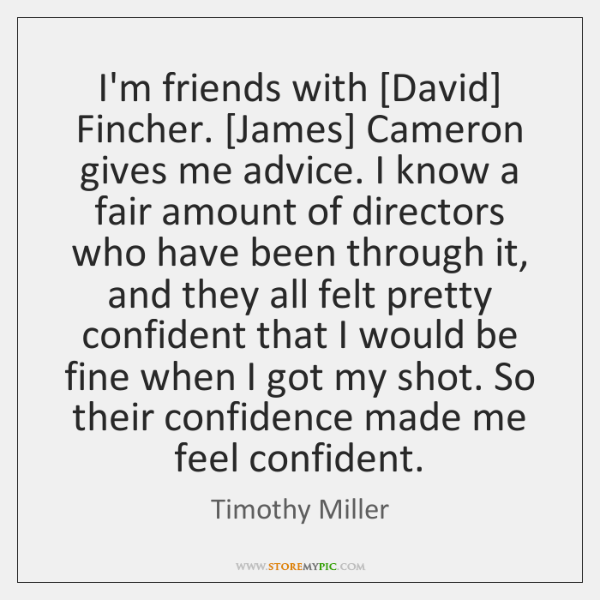 I'm friends with [David] Fincher. [James] Cameron gives me advice. I know ...