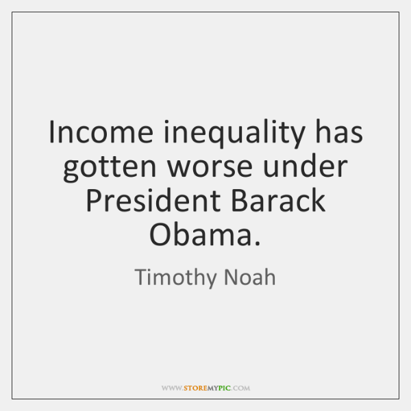 Income inequality has gotten worse under President Barack Obama.