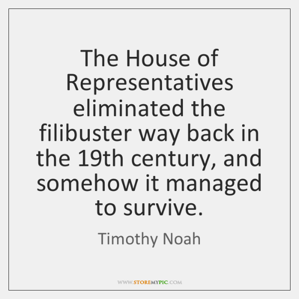 The House of Representatives eliminated the filibuster way back in the 19th ...