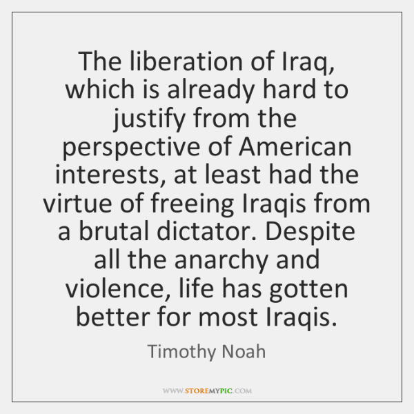 The liberation of Iraq, which is already hard to justify from the ...