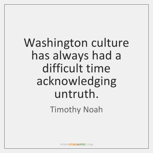 Washington culture has always had a difficult time acknowledging untruth.
