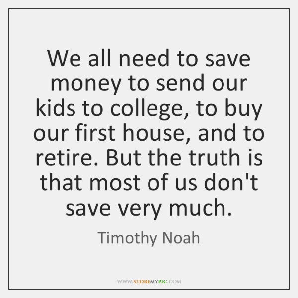 We all need to save money to send our kids to college, ...