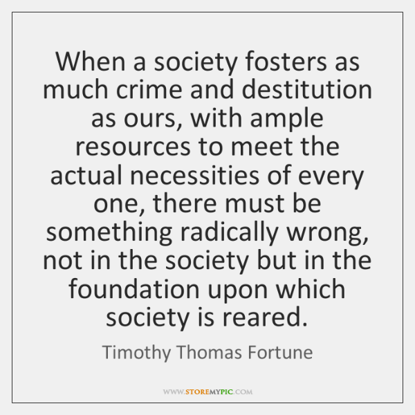 When a society fosters as much crime and destitution as ours, with ...