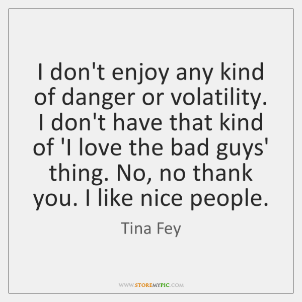 I don't enjoy any kind of danger or volatility. I don't have ...