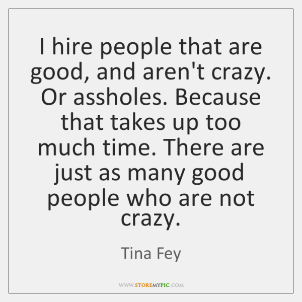 I hire people that are good, and aren't crazy. Or assholes. Because ...