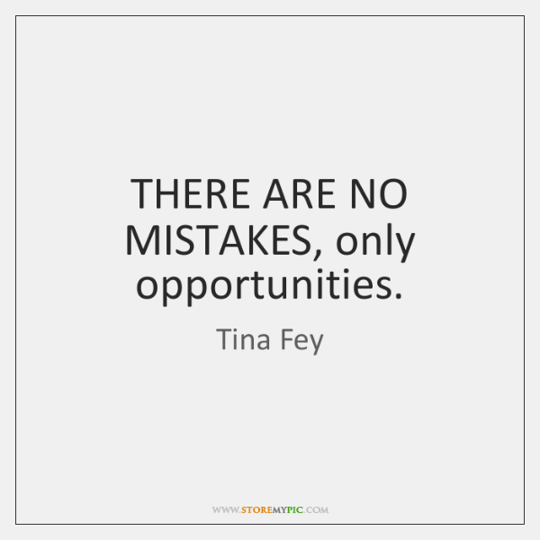 THERE ARE NO MISTAKES, only opportunities.