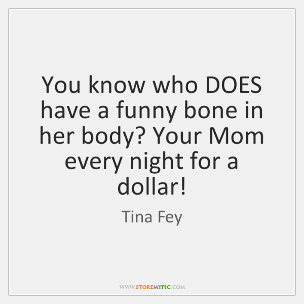 You know who DOES have a funny bone in her body? Your ...