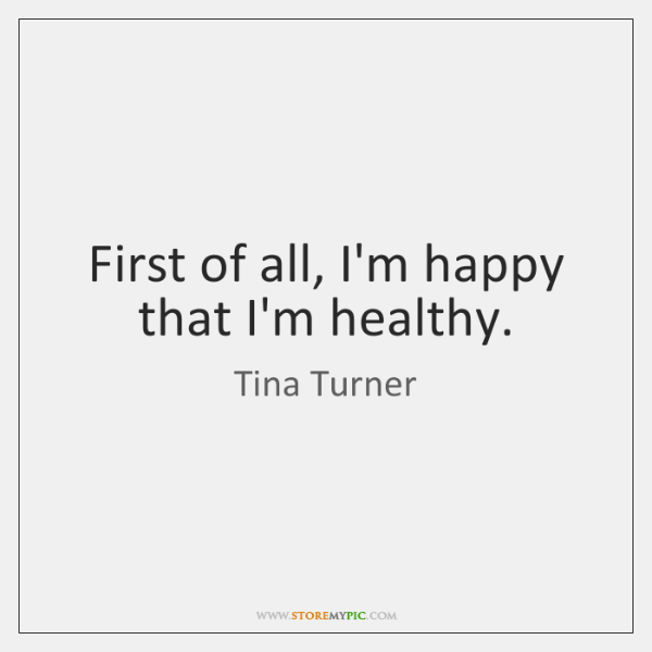 First of all, I'm happy that I'm healthy.