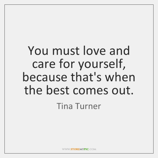 You must love and care for yourself, because that's when the best ...