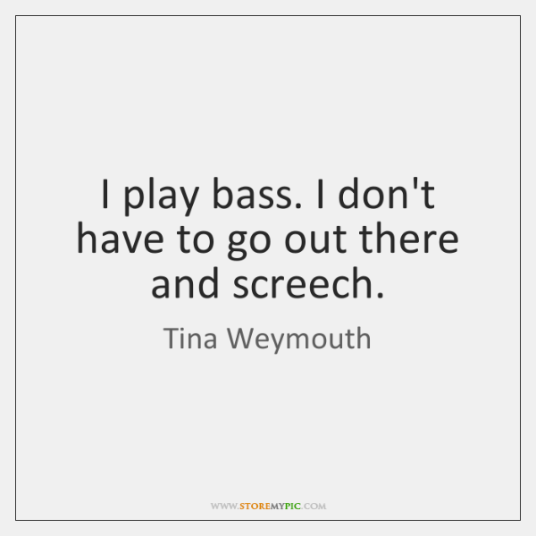 I play bass. I don't have to go out there and screech.