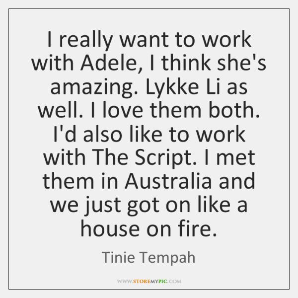 I really want to work with Adele, I think she's amazing. Lykke ...