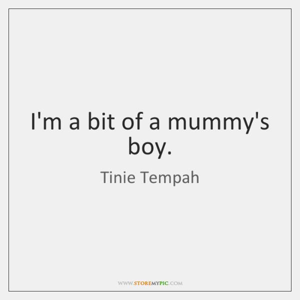 I'm a bit of a mummy's boy.