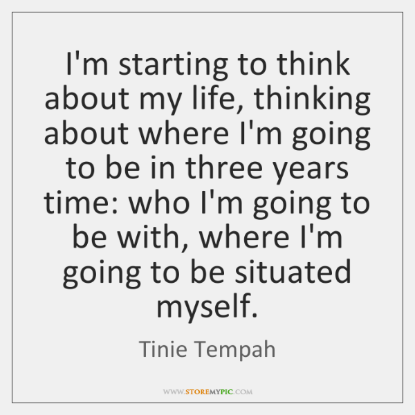 I'm starting to think about my life, thinking about where I'm going ...