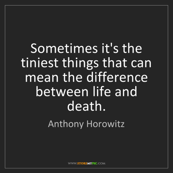Anthony Horowitz: Sometimes it's the tiniest things that can mean the difference...
