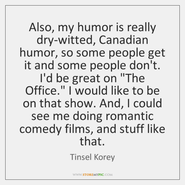 Also, my humor is really dry-witted, Canadian humor, so some people get ...
