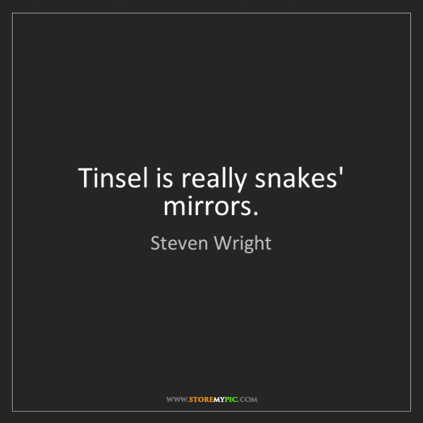 Steven Wright: Tinsel is really snakes' mirrors.