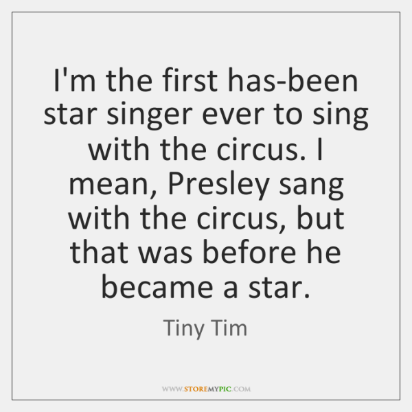I'm the first has-been star singer ever to sing with the circus. ...