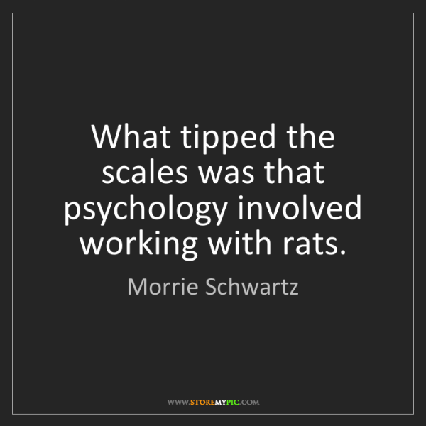 Morrie Schwartz: What tipped the scales was that psychology involved working...