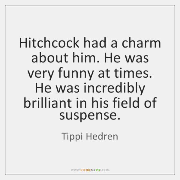 Hitchcock had a charm about him. He was very funny at times. ...