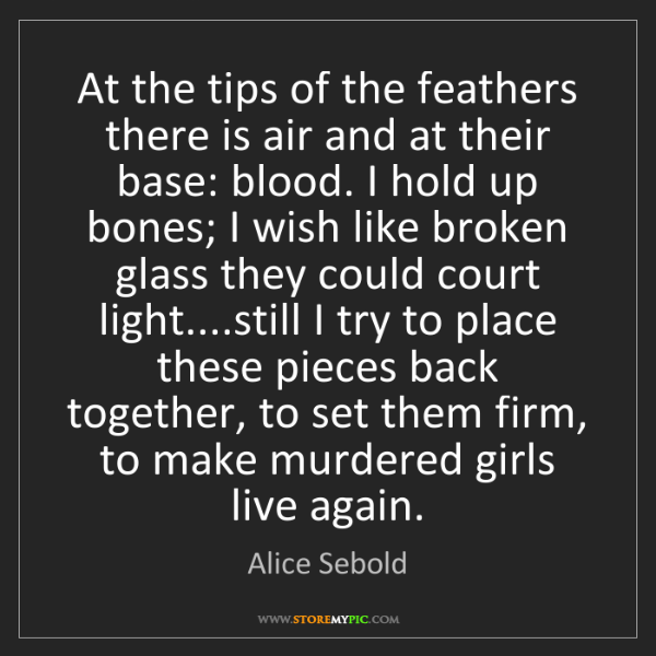 Alice Sebold: At the tips of the feathers there is air and at their...