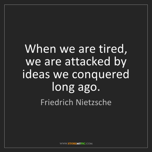 Friedrich Nietzsche: When we are tired, we are attacked by ideas we conquered...