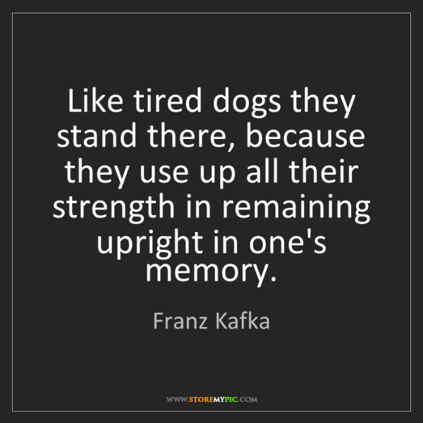 Franz Kafka: Like tired dogs they stand there, because they use up...