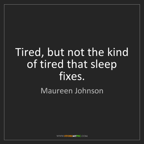 Maureen Johnson: Tired, but not the kind of tired that sleep fixes.