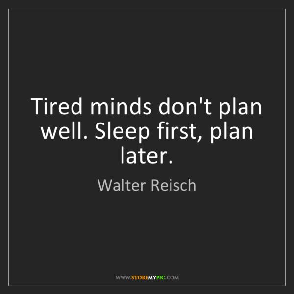 Walter Reisch: Tired minds don't plan well. Sleep first, plan later.