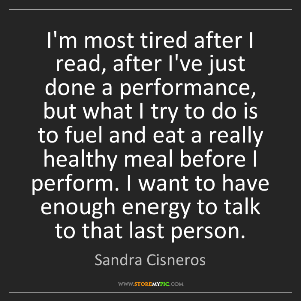 Sandra Cisneros: I'm most tired after I read, after I've just done a performance,...
