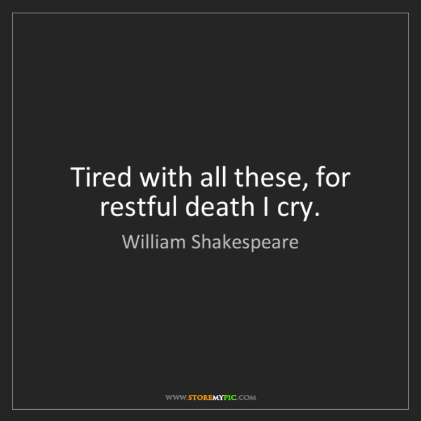William Shakespeare: Tired with all these, for restful death I cry.
