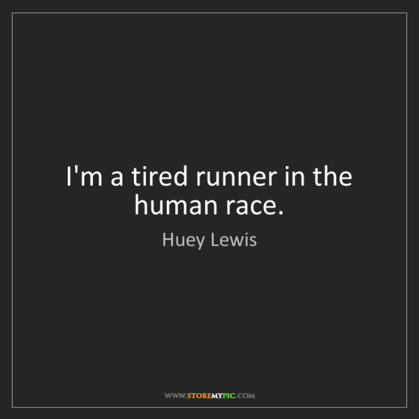 Huey Lewis: I'm a tired runner in the human race.