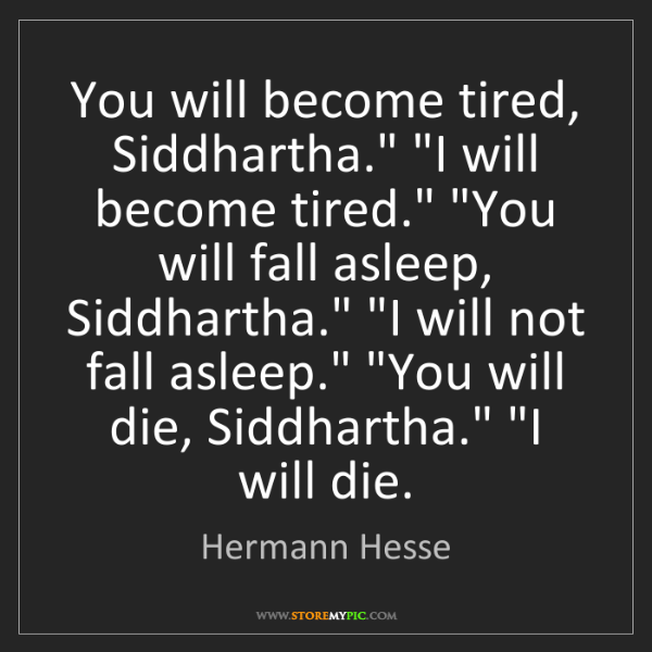 """Hermann Hesse: You will become tired, Siddhartha."""" """"I will become tired.""""..."""