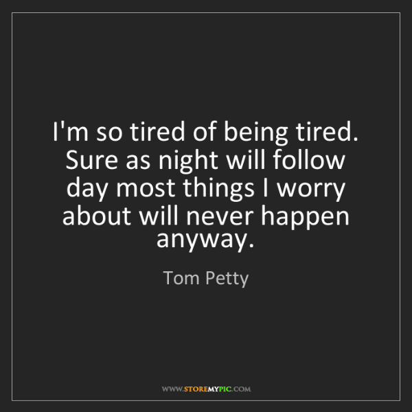 Tom Petty: I'm so tired of being tired. Sure as night will follow...