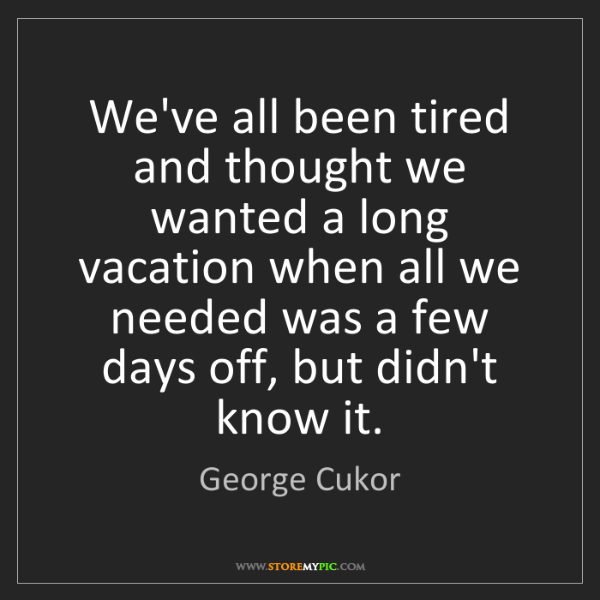 George Cukor: We've all been tired and thought we wanted a long vacation...