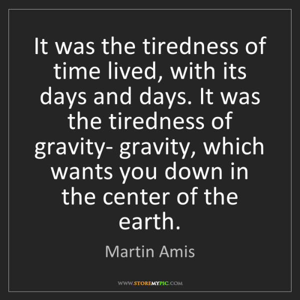 Martin Amis: It was the tiredness of time lived, with its days and...